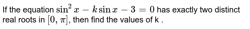 If the equation `sin ^(2) x - k sin x - 3 = 0` has exactly two distinct real roots in `[0, pi]`, then find the values of k .