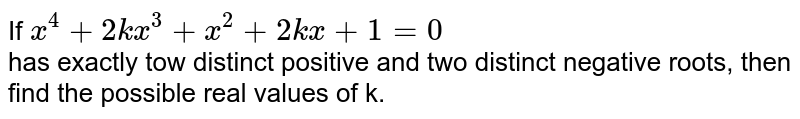 If `x^(4) + 2kx^(3) + x^(2)  + 2kx + 1 = 0`  <br>  has exactly tow distinct positive and two distinct negative roots, then find the possible real values of k.