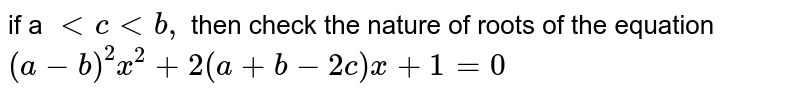 if a `lt c lt b, ` then check the nature of roots of the equation  <br> `(a -b)^(2) x^(2) + 2(a+ b - 2c)x + 1 = 0`