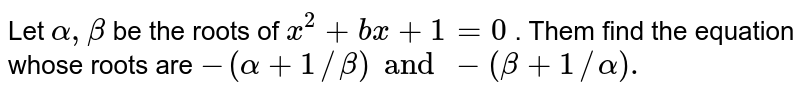 Let `alpha, beta ` be the roots of `x^(2) + bx + 1 = 0` . Them find the equation whose roots are  `-(alpha + 1//beta) and -(beta + 1//alpha).`