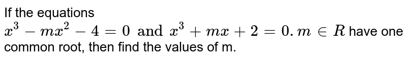 If the equations `x^(3) - mx^3) - 4 = 0  and x^(3) + mx + 2 = 0 (m in R` <br> have one common root, then find the values of m.