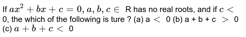 If `ax^(2) + bx  + c = 0 , a , b, c  in`  R has no real roots, and if  <br> ` c lt ` 0, the which of the following is ture ?  <br> (a)  a` lt` 0     (b) a + b + c gt 0`     (c)  ` a gt ` 0