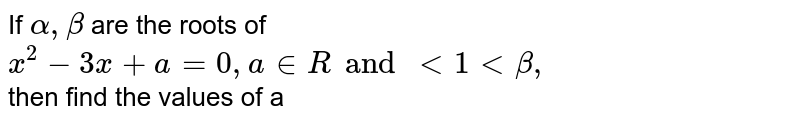If ` alpha, beta ` are  the roots of ` x^(2) - 3x + a = 0 , a in R and lt 1 lt beta,`  <br> then find the values of a
