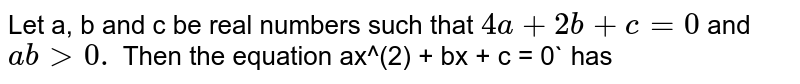 Let a, b and c be real numbers such that `4a + 2b + c = 0` and `ab gt 0.` Then the equation ax^(2) + bx + c = 0` has