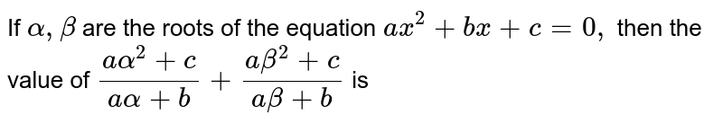 If `alpha, beta` are the roots of the equation `ax^(2) + bx + c = 0,` then the value of `(aalpha^(2) + c)//(aalpha + b)+(abeta^(2) + c)//(abeta + b)` is