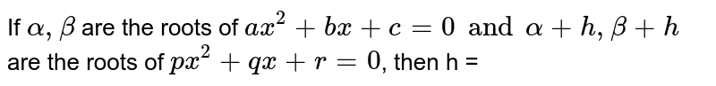 If `alpha, beta` are the roots of `ax^(2) + bx + c = 0 and alpha + h, beta + h` are the roots of `px^(2) + qx + r = 0`, then h =