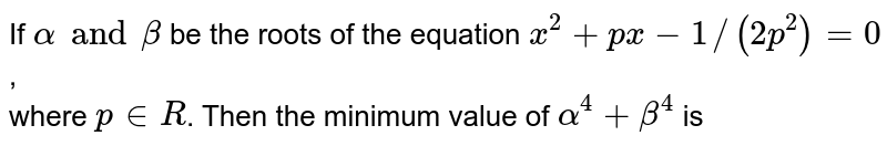 If `alpha and beta` be the roots of the equation `x^(2) + px - 1//(2p^(2)) = 0`, <br> where `p in R`. Then the minimum value of `alpha^(4) + beta^(4)` is