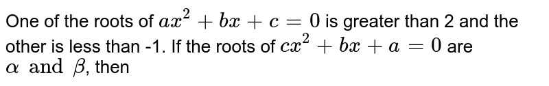 One of the roots of `ax^(2) + bx + c = 0` is greater than 2 and the other is less than -1. If the roots of `cx^(2) + bx + a = 0` are `alpha and beta`, then