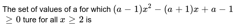 The set of values of a for which ` (a - 1) x^(2) - (a + 1) x + a - 1`  <br> `ge 0 ` ture for all ` x ge 2` is