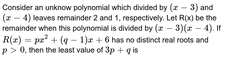 Consider an unknow polynomial  which  divided by `(x - 3)` and `(x-4)` leaves remainder 2 and 1, respectively. Let R(x) be  the remainder when this  polynomial is  divided by `(x-3)(x-4)`. <br>  If `R(x) = px^(2) + (q-1) x + 6` has no distinct real roots and  `p gt 0`, then  the least value of `3p + ` is
