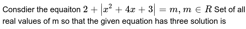 Consdier the equaiton `2 +  x^(2) + 4x + 3_= m , m in R`  <br>  Set  of all real values of m so that the given equation has three solution is