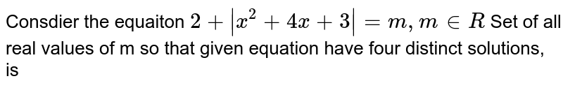 Consdier the equaiton `2 +  x^(2) + 4x + 3_= m , m in R`  <br>   Set of all real values of m so that given equation have four distinct solutions, is