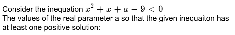 Consider the inequation `x^(2) + x + a - 9 lt 0` <br>  The values of the  real parameter a so that the given  inequaiton has at least one positive  solution: