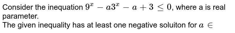 Consider the inequation `9^(x) -a3^(x) - a+ 3 le 0`,  where a is real  parameter. <br> The given inequality has at least one negative soluiton for `a in `