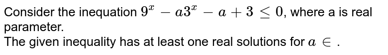 Consider the inequation `9^(x) -a3^(x) - a+ 3 le 0`,  where a is real  parameter. <br>  The given  inequality has at least  one real solutions  for `a in `.