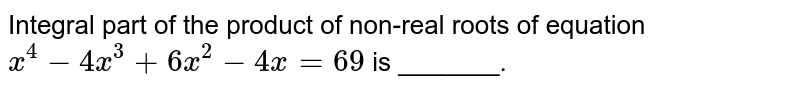Integral part of the product of non-real roots of equation `x^(4)-4x^(3)+6x^(2)-4x=69`  is _______.
