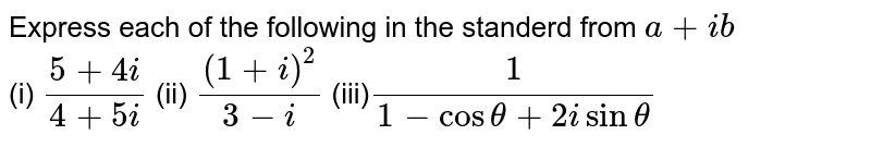 Express each  of the following  in the standerd from ` a + ib` <br> (i) `(5+4i)/(4+ 5i)`  (ii) ` ((1 +i)^(2))/(3-i)` (iii)` (1)/(1-cos theta + 2i sintheta)`