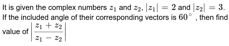 It is  given the complex numbers `z_(1) ` and `z_(2)` and ` z_(2)  =3`. If the  inculded and  angle  of their  corresponding vectors is   `60^(@)` , then  find value of ` (z_(1) +z_(2))/(z_(1) -z_(2)) `