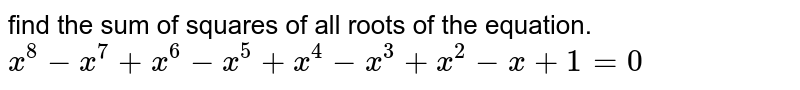find the  sum of squares of all roots of the equation. <br> `x^(8) - x^(7) + x^(6) -x^(5) + x^(4) -x^(3) - x^(2) + 1 =0`