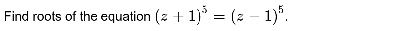 Find  roots of the equation `(z + 1)^(5)  = (z - 1)^(5)`.