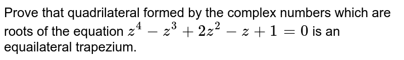 Prove  that quadrilateral formed by the complex numbers which are roots of the  equation  `z^(4) - z^(3) + 2z^(2) - z + 1 = 0` is an equailateral trapezium.