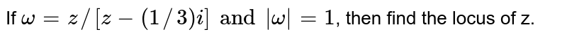 If `omega = z//[z-(1//3)i] and |omega| = 1`, then find  the locus of z.
