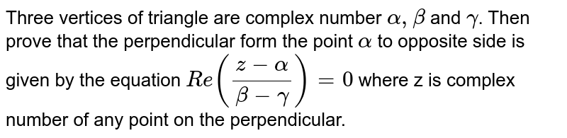 Three vertices of  triangle are complex number `alpha,beta` and `gamma`. Then prove that the perpendicular form the point `alpha ` to  opposite side is given by the equation `Re((z-alpha)/(beta-gamma)) = 0` where z is complex number of any point on the  perpendicular.