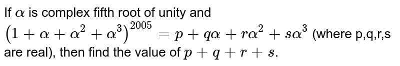 If `alpha` is complex fifth root of unity and `(1+alpha +alpha^(2)+ alpha^(3))^(2005) = p + qalpha + ralpha^(2) + salpha^(3)` (where p,q,r,s are real), then  find the value of `p+ q+r+s`.