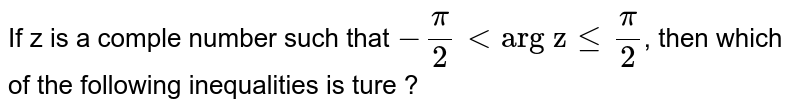 """If z is a comple number  such that  `-(pi)/(2) lt """"arg z"""" le (pi)/(2)`, then  which of the following  inequalities is ture ?"""