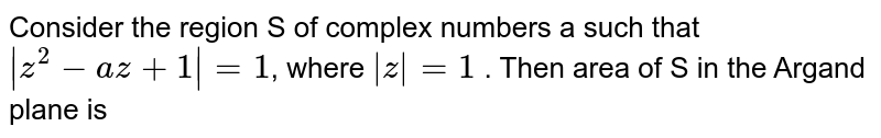 Consider the region S of complex numbers a such  that  `|z^(2) - az + 1|=1`, where `|z|=1` . Then area of S in the  Argand plane is