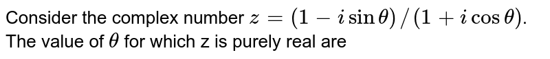 Consider the complex number `z = (1 - isin theta)//(1+ icos theta)`. <br>  The value of `theta` for which  z is purely real are