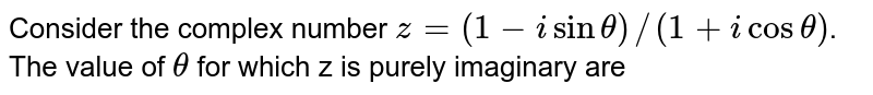 Consider the complex number `z = (1 - isin theta)//(1+ icos theta)`. <br>  The value of `theta` for which z is purely imaginary are