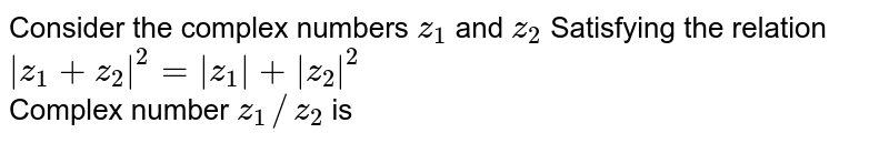 Consider  the complex numbers `z_(1)` and `z_(2)`  Satisfying  the relation ` z_(1)+z_(2) ^(2)= z_(1)  +  z_(2) ^(2)` <br> Complex number `z_(1)//z_(2)` is