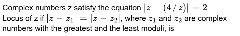 Complex numbers z satisfy the equaiton ` z-(4//z) =2` <br>  Locus of z if ` z-z_(1)  =  z-z_(2) `, where `z_(1)`  and `z_(2)` are complex numbers with  the greatest and the least moduli, is