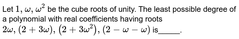 Let `1, omega,omega^(2)` be the cube roots of unity. The  least   possible  degree of a polynomial  with  real coefficients having  roots `2omega, (2+3omega),(2+ 3omega^(2)),(2-omega-omega)` is_____.