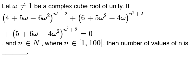 Let ` omega  ne  1 `   be a complex cube root  of unity. If  <br>  ` ( 4  +   5 omega  +   6 omega ^(2)) ^(n^(2) + 2) +  ( 6  +   5omega^(2) +   4 omega ) ^(n ^(2) + 2) + ( 5+   6 omega +   4 omega ^(2) )  ^( n ^(2) +   2 )  = 0`,  and  `  n in N ` , where `n  in  [1, 100]`, then number  of  values of n is  _______.