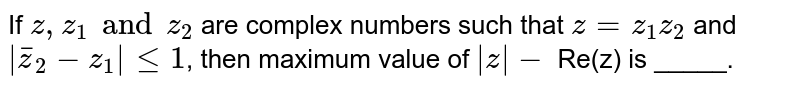 If  `  z, z _1  and  z_2  ` are complex numbers  such that  ` z = z _1 z_2 `  and   `|barz_2  - z_1| le  1`,  then maximum   value of  ` |z| -` Re(z) is  _____.