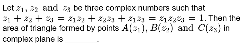 Let ` z_1  , z _2  and z_3 `  be three complex numbers such that  `z_1 + z_2+ z_3 = z_1z_2  +  z_2z_3 + z_1  z_3  = z_1 z_2z_3  = 1`. Then  the  area of  triangle formed by points  `A(z_1 ),  B(z_2) and  C(z_3)` in complex plane is _______.