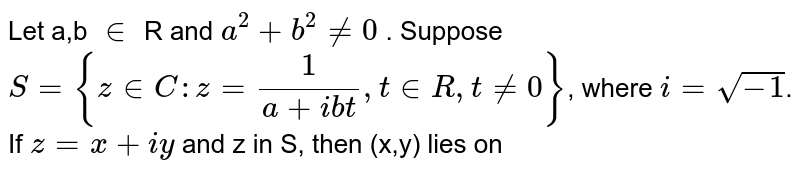 Let a,b ` in ` R and `a^(2) + b^(2) ne 0` . Suppose   `S = { z in C: z = (1)/(a+ ibt),t in R, t ne 0}`, where `i= sqrt(-i)`. If `z = x + iy` and z in S, then (x,y) lies on
