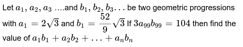 Let `a_1,a_2,a_3` ….and `b_1 , b_2 , b_3 …` be two geometric progressions with `a_1= 2 sqrt(3)` and  `b_1= 52/9 sqrt(3)` If `3a_99b_99=104` then find the value of `a_1 b_1+ a_2 b_2+…+a_nb_n`