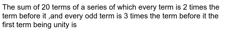 The sum of 20 terms of a series of which every term is 2 times the term before it ,and every odd term is 3 times the term before it the first term being unity is