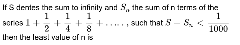 If S dentes the sum to infinity and `S_n` the sum of n terms of the series `1+1/2+1/4+1/8+….., `such that `S-S_n lt 1/1000` then the least value of n is