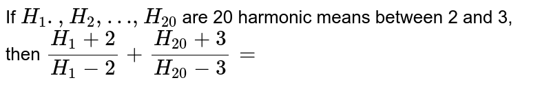 If `H_1.,H_2,…,H_20` are 20 harmonic means between 2 and 3, then `(H_1+2)/(H_1-2)+(H_20+3)/(H_20-3)=`