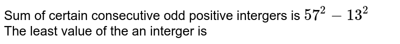 Sum of certain consecutive odd positive intergers is `57^2 -13^2`<br> The least value of the an interger is