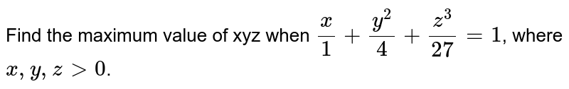 Find the maximum value of xyz when `(x)/(1)+(y^2)/(4)+(z^3)/(27)=1`, where `x,y,zgt 0`.