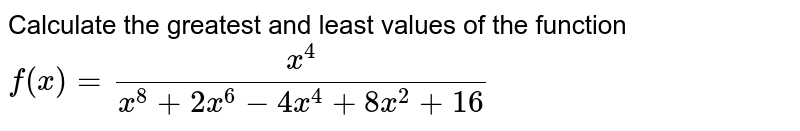 Calculate the greatest and least values of the function <br> `f(x)=(x^4)/(x^8+2x^6=4x^4+8x^2+16)`