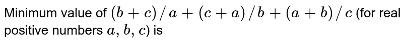 Minimum value of `(b+c)//a+(c+a)//b+(a+b)//c` (for real positive numbers `a,b,c`) is