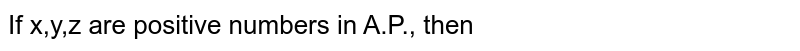 If x,y,z are positive numbers in A.P., then