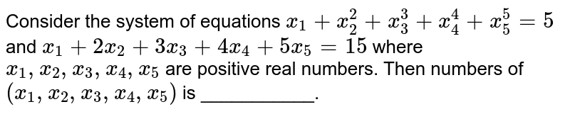 Consider the system of equations `x_1+x_(2)^(2)+x_(3)^(3)+x_(4)^(4)+x_(5)^(5)=5` and `x_1+2x_2+3x_3+4x_4+5x_5=15` where `x_1,x_2,x_3,x_4,x_5` are positive real numbers. Then numbers of `(x_1,x_2,x_3,x_4,x_5)` is ___________.