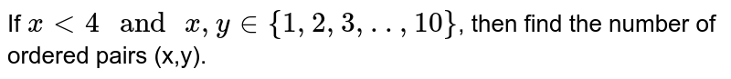 """If `x lt 4 """" and """" x, y in {1, 2, 3, .., 10}`, then find the number of ordered pairs (x,y)."""